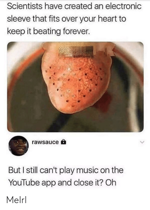 Music, youtube.com, and Forever: Scientists have created an electronic  sleeve that fits over your heart to  keep it beating forever.  rawsauce  But I still can't play music on the  YouTube app and close it? Oh MeIrl