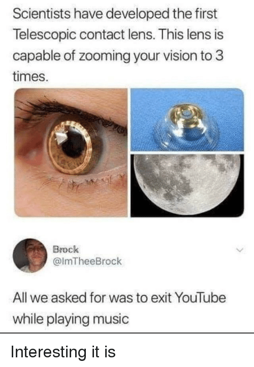 Music, youtube.com, and Vision: Scientists have developed the first  Telescopic contact lens. This lens is  capable of zooming your vision to 3  times.  Brock  @lmTheeBrock  All we asked for was to exit YouTube  while playing music Interesting it is