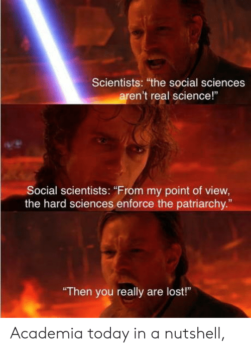 "Lost, Science, and Today: Scientists: ""the social sciences  aren't real science!""  Social scientists: ""From my point of view,  the hard sciences enforce the patriarchy  13  Then you really are lost"" Academia today in a nutshell,"