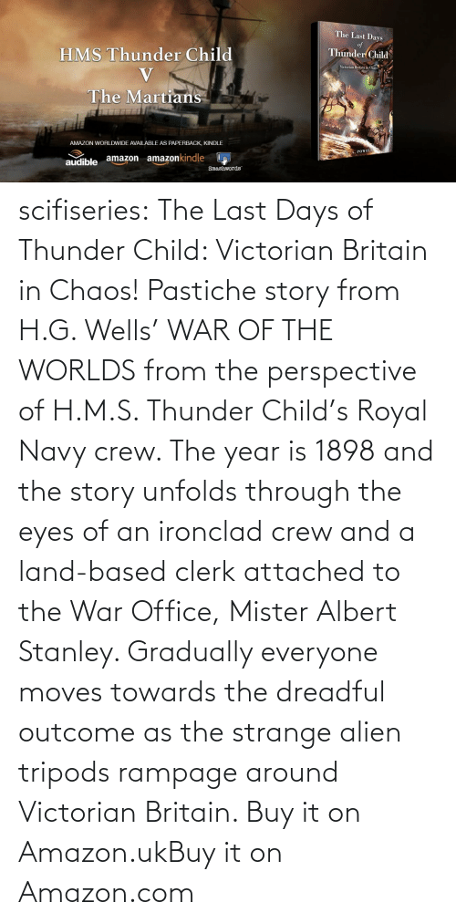 Amazon, Tumblr, and Alien: scifiseries:  The Last Days of Thunder Child: Victorian Britain in Chaos!  Pastiche story from H.G. Wells' WAR OF THE WORLDS from the perspective  of H.M.S. Thunder Child's Royal Navy crew. The year is 1898 and the  story unfolds through the eyes of an ironclad crew and a land-based  clerk attached to the War Office, Mister Albert Stanley. Gradually  everyone moves towards the dreadful outcome as the strange alien tripods  rampage around Victorian Britain.   Buy it on Amazon.ukBuy it on Amazon.com