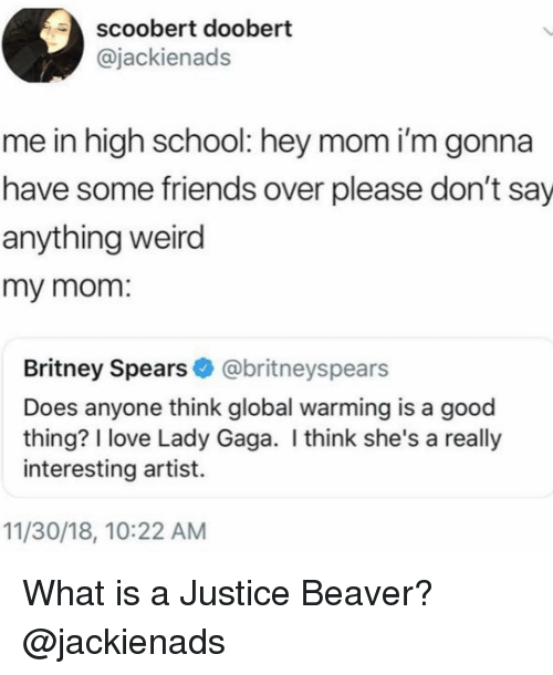 Britney Spears, Friends, and Global Warming: scoobert doobert  @jackienads  me in high school: hey mom i'm gonna  have some friends over please don't say  anything weird  my mom.  Britney Spears@britneyspears  Does anyone think global warming is a good  thing? I love Lady Gaga. I think she's a really  interesting artist.  11/30/18, 10:22 ANM What is a Justice Beaver? @jackienads