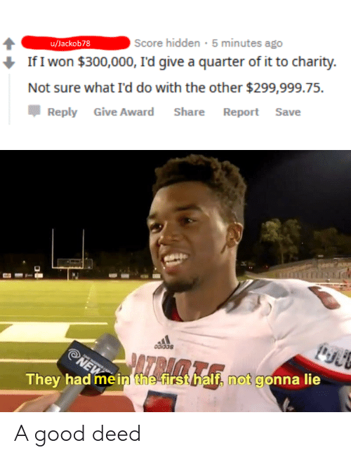 I Won, Good, and Dank Memes: Score hidden 5 minutes ago  u/Jackob78  If I won $300,000, I'd give a quarter of it to charity  Not sure what I'd do with the other $299,999.75.  Report Save  Share  Reply Give Award  odidas  AZRACE  NEW  They had mein the firsthalf, not gonna lie A good deed