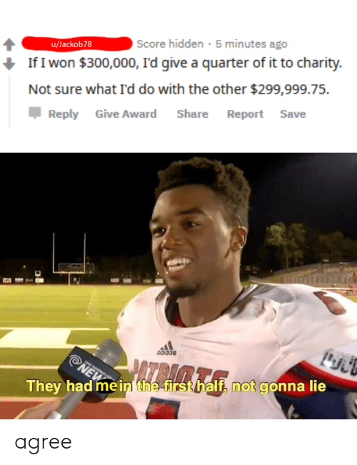 I Won, Dank Memes, and Hidden: Score hidden 5 minutes ago  u/Jackob78  If I won $300,000, I'd give a quarter of it to charity  Not sure what I'd do with the other $299,999.75.  Report Save  Share  Reply Give Award  odidas  AZRACE  NEW  They had mein the firsthalf, not gonna lie agree