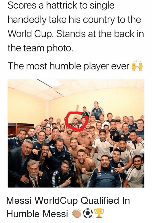 Memes, World Cup, and Humble: Scores a hattrick to single  handedly take his country to the  World Cup. Stands at the back in  the team photo  The most humble player ever Messi WorldCup Qualified In Humble Messi 👏🏽⚽️🏆
