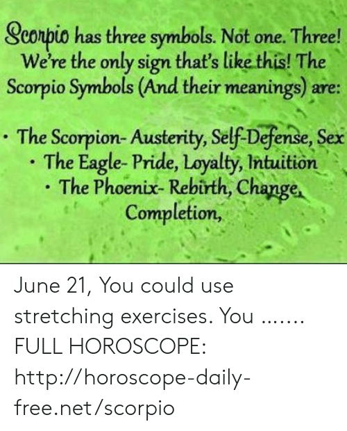 Sex, Eagle, and Free: Scorpio has three symbols. Not one. Three!  We're the only sign that's like this! The  Scorpio Symbols (And their meanings) are:  The Scorpion- Austerity, Self-Defense, Sex  The Eagle- Pride, Loyalty, Intuition  . The Phoenix- Rebirth, Change  Completion, June 21, You could use stretching exercises. You ….... FULL HOROSCOPE: http://horoscope-daily-free.net/scorpio
