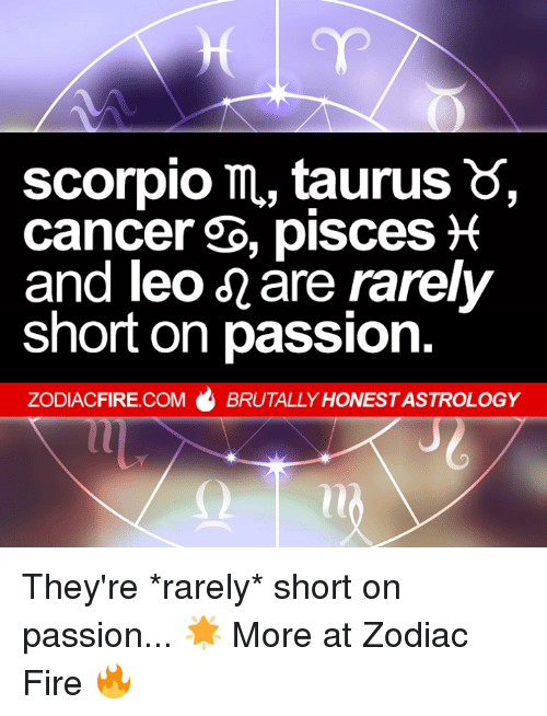 Fire, Astrology, and Cancer: scorpio m, taurusS  cancer b, pisces*  and leO-are rarely  short on passion  ZODIACFIRE.COM  BRUTALLY HONEST ASTROLOGY They're *rarely* short on passion... 🌟  More at Zodiac Fire 🔥