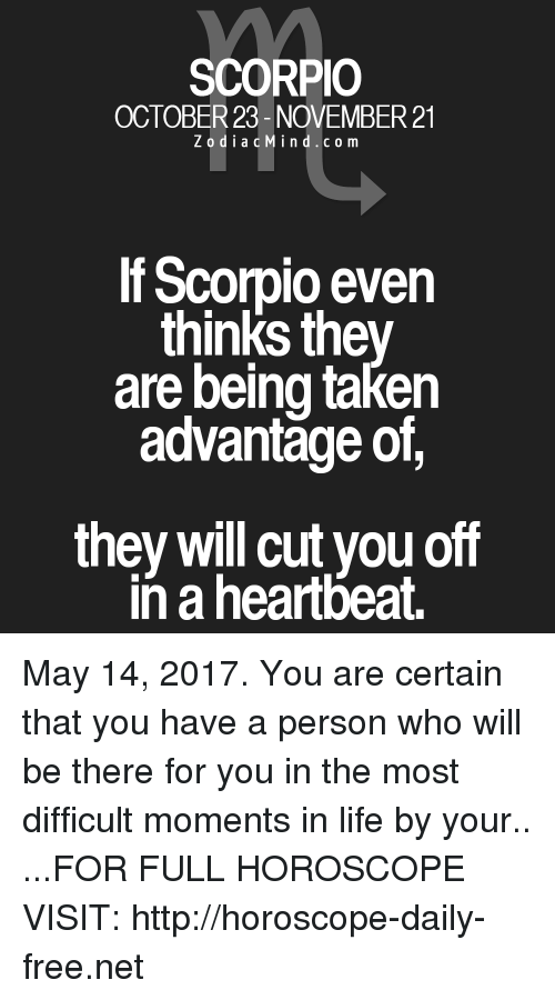 Life, Taken, and Free: SCORPIO  OCTOBER 23- NOVEMBER 21  Z o d i a c M i n d c o m  If Scorpio even  thinks they  are being taken  advantage of,  they will cut you off  in a heartbeat. May 14, 2017. You are certain that you have a person who will be there for you in the most difficult moments in life by your.. ...FOR FULL HOROSCOPE VISIT: http://horoscope-daily-free.net