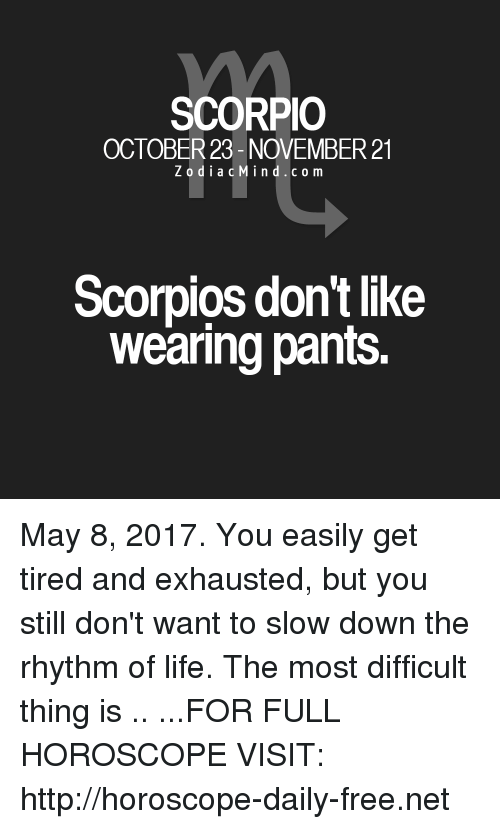 Life, Free, and Horoscope: SCORPIO  OCTOBER 23- NOVEMBER 21  z o d i a c Mind c o m  Scorpios don't like  wearing pants. May 8, 2017. You easily get tired and exhausted, but you still don't want to slow down the rhythm of life. The most difficult thing is  .. ...FOR FULL HOROSCOPE VISIT: http://horoscope-daily-free.net