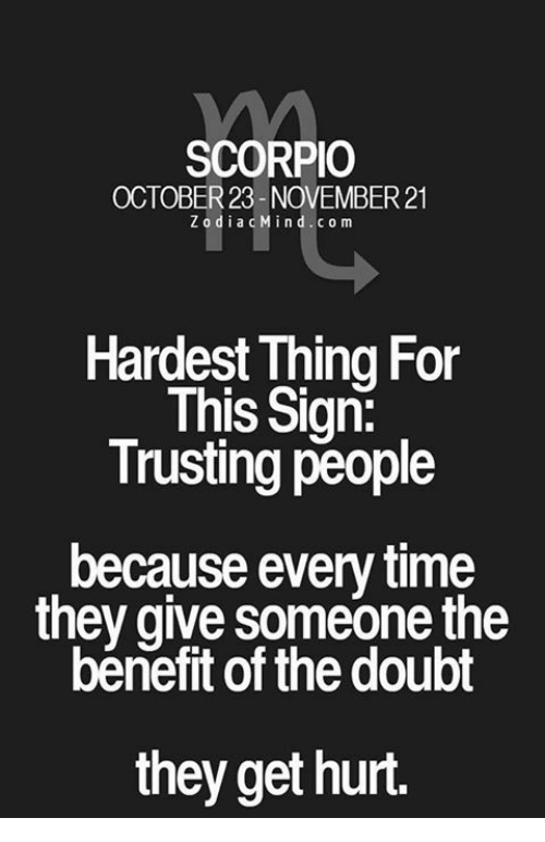 Scorpio, Time, and Doubt: SCORPIO  OCTOBER23 NOVEMBER21  ZodiacMind.com  Hardest Thing For  This Sign:  Trusting people  because every time  they give someone the  bénefit of the doubt  they get hurt.