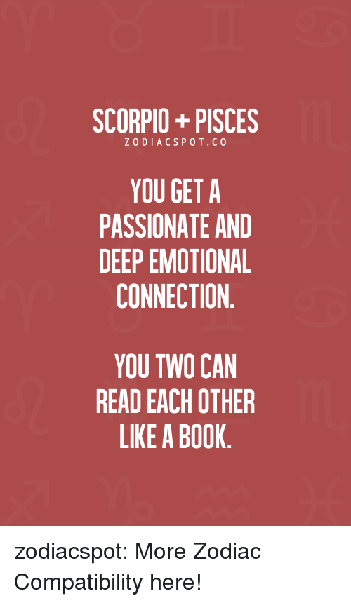 Target, Tumblr, and Blog: SCORPIO+PISCES  ZODIACSPOT.CO  YOU GET A  PASSIONATE AND  DEEP EMOTIONAL  CONNECTION  YOU TWO CAN  READ EACH OTHER  LIKE A BOOK zodiacspot:  More Zodiac Compatibility here!