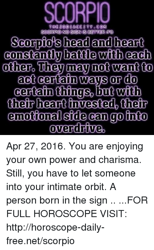 Head, Free, and Heart: SCORPIO  SCORPIONO SIGNIS BETTER IFB  Scospiols head and heart  constantly battle with each  act certain ways or do  certain things, but with  their heart invested, their  emotional side can gointo Apr 27, 2016. You are enjoying your own power and charisma. Still, you have to let someone into your intimate orbit. A person born in the sign  .. ...FOR FULL HOROSCOPE VISIT: http://horoscope-daily-free.net/scorpio