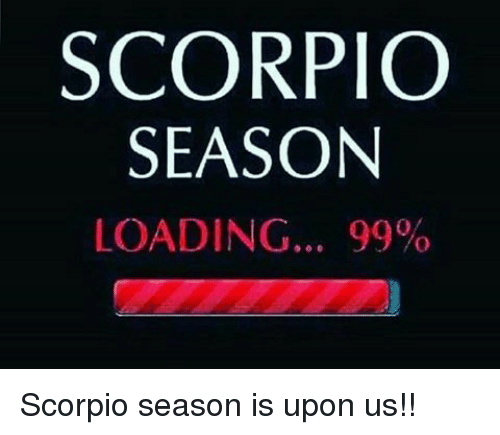 Scorpio Season Loading 99 Scorpio Season Is Upon Us Scorpio Meme On Me Me