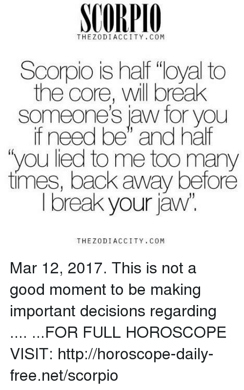 """Break, Free, and Good: SCORPIO  THEZ 0 DIACCITY, COM  Scorpio is half """"loyal to  the core, will break  aw for you  if need be"""" and half  """"you lied to me too many  times, back away before  I break your jaw  THE DI ACCITY, COM Mar 12, 2017. This is not a good moment to be making important decisions regarding .... ...FOR FULL HOROSCOPE VISIT: http://horoscope-daily-free.net/scorpio"""