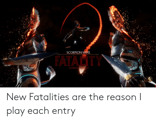 SCORPION WINS FLAWLESS RY New Fatalities Are the Reason I