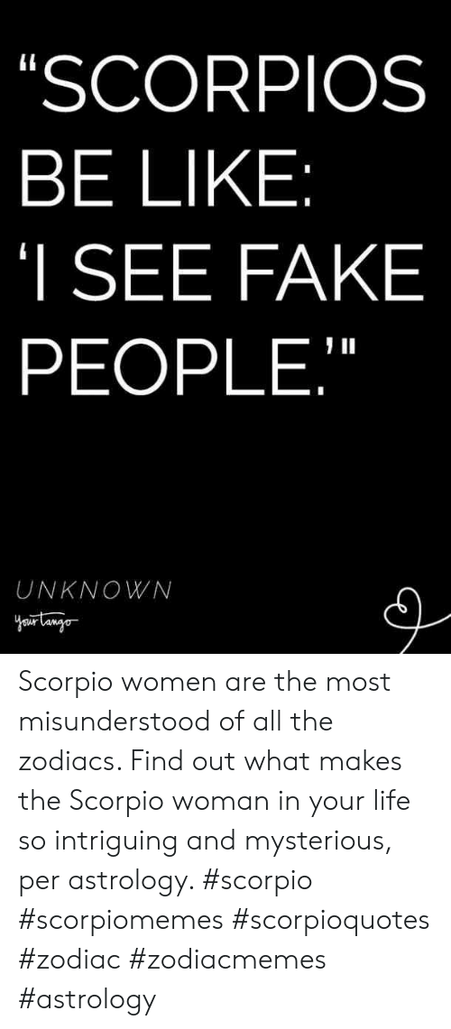 "Be Like, Fake, and Life: SCORPIOS  BE LIKE  I SEE FAKE  PEOPLE,""  UNKNOWN Scorpio women are the most misunderstood of all the zodiacs. Find out what makes the Scorpio woman in your life so intriguing and mysterious, per astrology. #scorpio #scorpiomemes #scorpioquotes #zodiac #zodiacmemes #astrology"