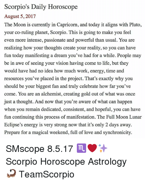 A Dream, Energy, and Life: Scorpio's Daily Horoscope  August 5, 2017  The Moon is currently in Capricorn, and today it aligns with Pluto,  your co-ruling planet, Scorpio. This is going to make you feel  even more intense, passionate and powerful than usual. You are  realizing how your thoughts create your reality, so you can have  fun today manifesting a dream you've had for a while. People may  be in awe of seeing your vision having come to life, but they  would have had no idea how much work, energy, time and  resources you've placed in the project. That's exactly why you  should be your biggest fan and truly celebrate how far you've  come. You are an alchemist, creating gold out of what was once  just a thought. And now that you're aware of what can happen  when you remain dedicated, consistent, and hopeful, you can have  fun continuing this process of manifestation. The Full Moon Lunar  Eclipse's energy is very strong now that it's only 2 days away.  Prepare for a magical weekend, full of love and synchronicity. SMscope 8.5.17 ♏️❤️✨ Scorpio Horoscope Astrology 🦂 TeamScorpio