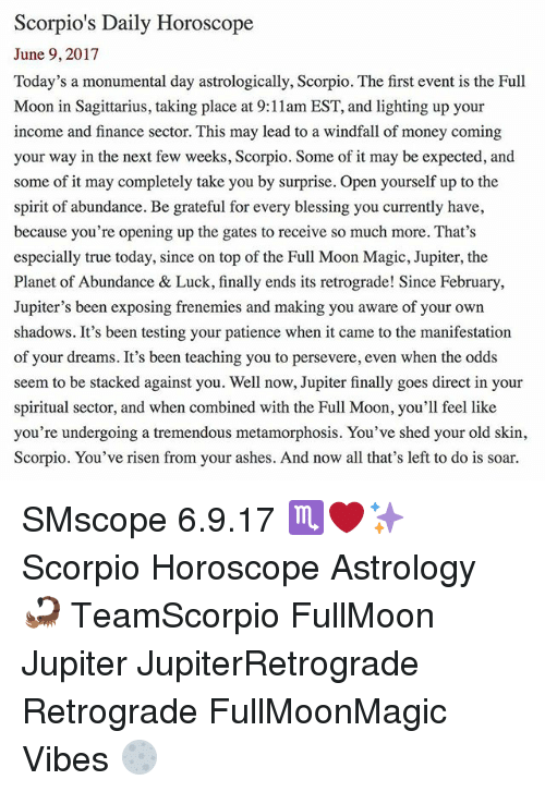 Finance, Memes, and Money: Scorpio's Daily Horoscope  June 9, 2017  Today's a monumental day astrologically, Scorpio. The first event is the Full  Moon in Sagittarius, taking place at 9:11am EST, and lighting up your  income and finance sector. This may lead to a windfall of money coming  your way in the next few weeks, Scorpio. Some of it may be expected, and  some of it may completely take you by surprise. Open yourself up to the  spirit of abundance. Be grateful for every blessing you currently have,  because you're opening up the gates to receive so much more. That's  especially true today, since on top of the Full Moon Magic, Jupiter, the  Planet of Abundance & Luck, finally ends its retrograde! Since February.  Jupiter's been exposing frenemies and making you aware of your own  shadows. It's been testing your patience when it came to the manifestation  of your dreams. It's been teaching you to persevere, even when the odds  seem to be stacked against you. Well now, Jupiter finally goes direct in your  spiritual sector, and when combined with the Full Moon, you'll feel like  you're undergoing a tremendous metamorphosis. You've shed your old skin  Scorpio. You've risen from your ashes. And now all that's left to do is soar. SMscope 6.9.17 ♏️❤️✨ Scorpio Horoscope Astrology 🦂 TeamScorpio FullMoon Jupiter JupiterRetrograde Retrograde FullMoonMagic Vibes 🌕
