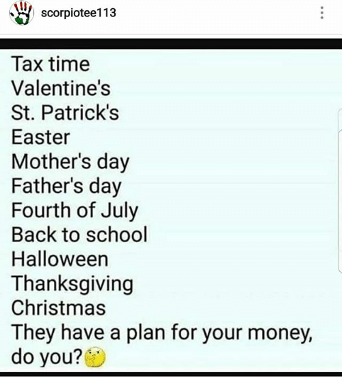 Christmas, Easter, and Fathers Day: scorplotee113a  Tax time  Valentine's  St. Patrick's  Easter  Mother's day  Father's day  Fourth of July  Back to school  Halloween  Thanksgiving  Christmas  They have a plan for your money,  do you?