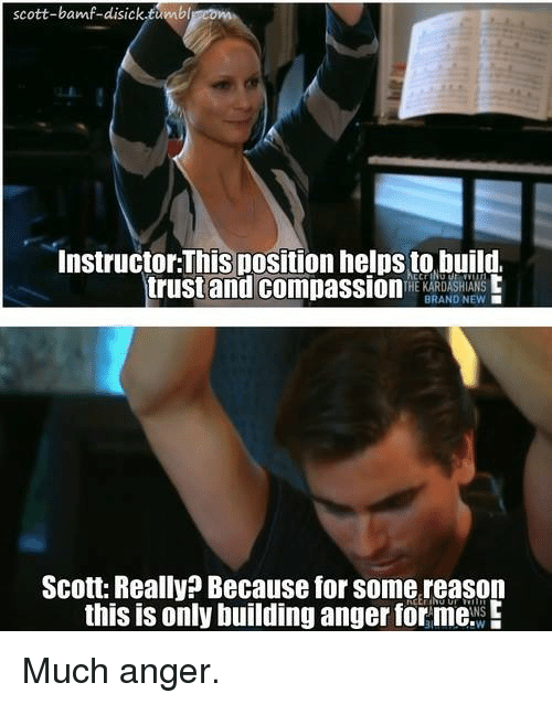 Kardashian, Brand New, and Celebrities: scott-bamf-disick tumbl  Instructor:This position helpsto build.  trust and compassion  THE KARDASHIANS  BRAND NEW  Scott: Really? Because for some reason  this is only building anger for me. E Much anger.