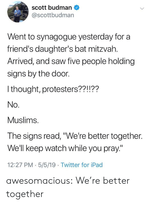 "Friends, Ipad, and Saw: scott budman  @scottbudman  Went to synagogue yesterday for a  friend's daughter's bat mitzvah.  Arrived, and saw five people holding  signs by the door.  I thought, protesters??!??  No.  Muslims.  The signs read,""We're better together.  Well keep watch while you pray""  12:27 PM.5/5/19 Twitter for iPad awesomacious:  We're better together"