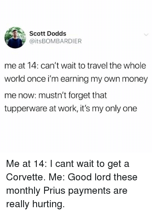 Memes, Money, and Work: Scott Dodds  @itsBOMBARDIER  me at 14: can't wait to travel the whole  world once i'm earning my own money  me now: mustn't forget that  tupperware at work, it's my only one Me at 14: I cant wait to get a Corvette. Me: Good lord these monthly Prius payments are really hurting.