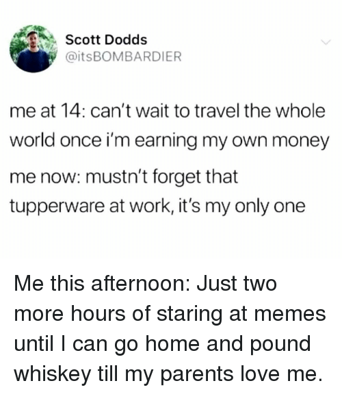 Love, Memes, and Money: Scott Dodds  @itsBOMBARDIER  me at 14: can't wait to travel the whole  world once i'm earning my own money  me now: mustn't forget that  tupperware at work, it's my only one Me this afternoon: Just two more hours of staring at memes until I can go home and pound whiskey till my parents love me.