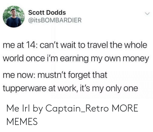 Dank, Memes, and Money: Scott Dodds  @itsBOMBARDIER  me at 14: can't wait to travel the whole  world once i'm earning my own money  me now: mustn't forget that  tupperware at work, it's my only one Me Irl by Captain_Retro MORE MEMES