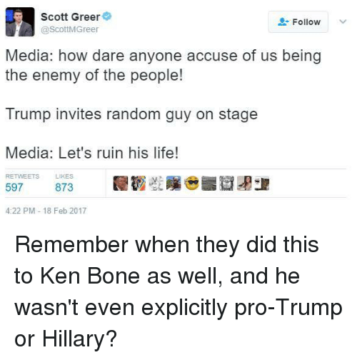 Ken, Life, and Trump: Scott Greer  Follow  @ScottMGreer  Media: how dare anyone accuse of us being  the enemy of the people!  Trump invites random guy on stage  Media: Let's ruin his life!  RETWEETS LIKES  597  873  4:22 PM 18 Feb 2017 Remember when they did this to Ken Bone as well, and he wasn't even explicitly pro-Trump or Hillary?