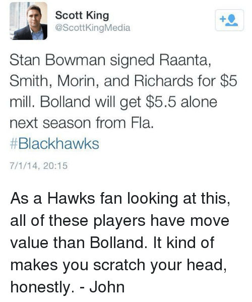 Being Alone, Blackhawks, and Head: Scott King  @Scott King Media  Stan Bowman signed Raanta,  Smith, Morin, and Richards for $5  mill. Bolland will get $5.5 alone  next season from Fla.  Blackhawks  7/1/14, 20:15 As a Hawks fan looking at this, all of these players have move value than Bolland. It kind of makes you scratch your head, honestly. - John