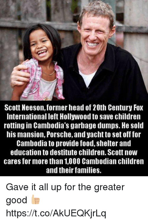 Children, Food, and Head: Scott Neeson, former head of 20th Century Fox  International left Hollywood to save children  rotting in Cambodia's garbage dumps. He sold  his mansion, Porsche, and yacht to set off for  Cambodia to provide food, shelter and  education to destitute children. Scott now  cares for more than 1,000 Cambodian children  and their families. Gave it all up for the greater good 👍🏼 https://t.co/AkUEQKjrLq