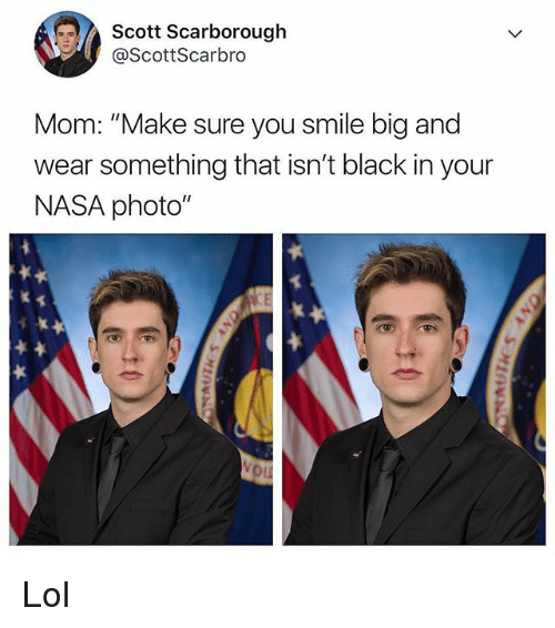 """Lol, Memes, and Nasa: Scott Scarborough  @ScottScarbro  Mom: """"Make sure you smile big and  wear something that isn't black in your  NASA photo"""" Lol"""