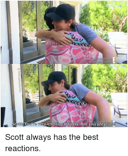 Kardashian, Celebrities, and Scott: Scott Youre very emotional today. Are you pregnant Scott always has the best reactions.