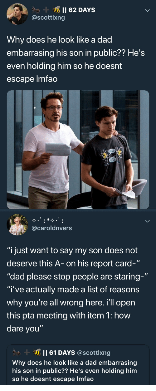 "Dad, Lmfao, and How: @scottlxng  Why does he look like a dad  embarrasing his son in public?? He's  even holding him so he doesnt  escape lmfao   @caroldnvers  ""i just want to say my son does not  deserve this A- on his report card-""  ""dad please stop people are staring-""  ""I've actually made a list of reasons  why you're all wrong here. i'll opern  this pta meeting with item 1: how  dare you""  Il 61 DAYS @scottlxng  Why does he look like a dad embarrasing  his son in public?? He's even holding him  so he doesnt escape Imfao"