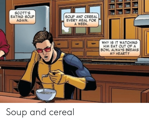 Heart, Bowl, and Him: SCOTT'S  EATING SOUP  AGAIN.  SOUP AND CEREAL  EVERY MEAL FOR  A WEEK  WHY IS IT WATCHING  HIM EAT OUT OF A  BOWL ALWAYS BREAKS  MY HEART? Soup and cereal