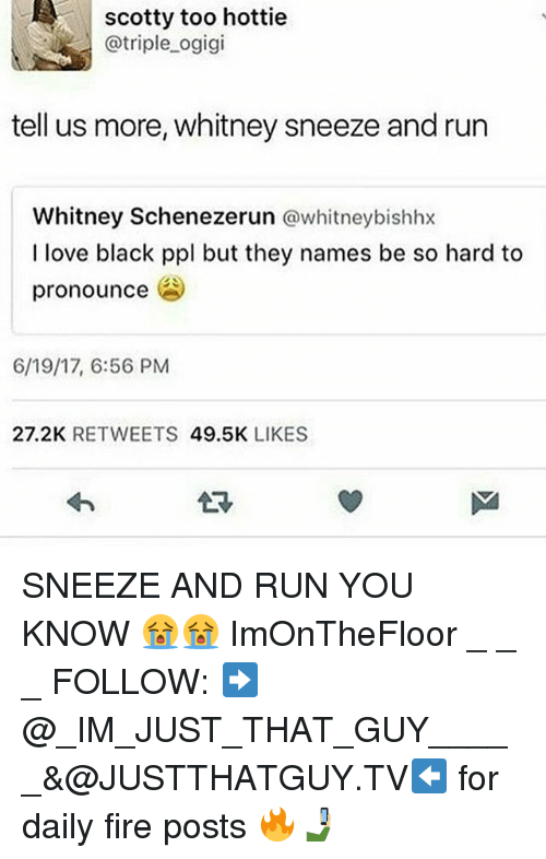 Fire, Love, and Memes: scotty too hottie  @triple ogigi  tell us more, whitney sneeze and run  Whitney Schenezerun @whitneybishhx  I love black ppl but they names be so hard to  pronounce  6/19/17, 6:56 PM  27.2K RETWEETS 49.5K LIKES  讶 SNEEZE AND RUN YOU KNOW 😭😭 ImOnTheFloor _ _ _ FOLLOW: ➡@_IM_JUST_THAT_GUY_____&@JUSTTHATGUY.TV⬅ for daily fire posts 🔥🤳🏼