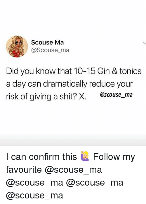 Memes, Shit, and 🤖: Scouse Ma  @Scouse ma  Did you know that 10-15 Gin & tonics  a day can dramatically reduce your  risk of giving a shit? X.  @scouse ma I can confirm this 🙋🏼♀️ Follow my favourite @scouse_ma @scouse_ma @scouse_ma @scouse_ma