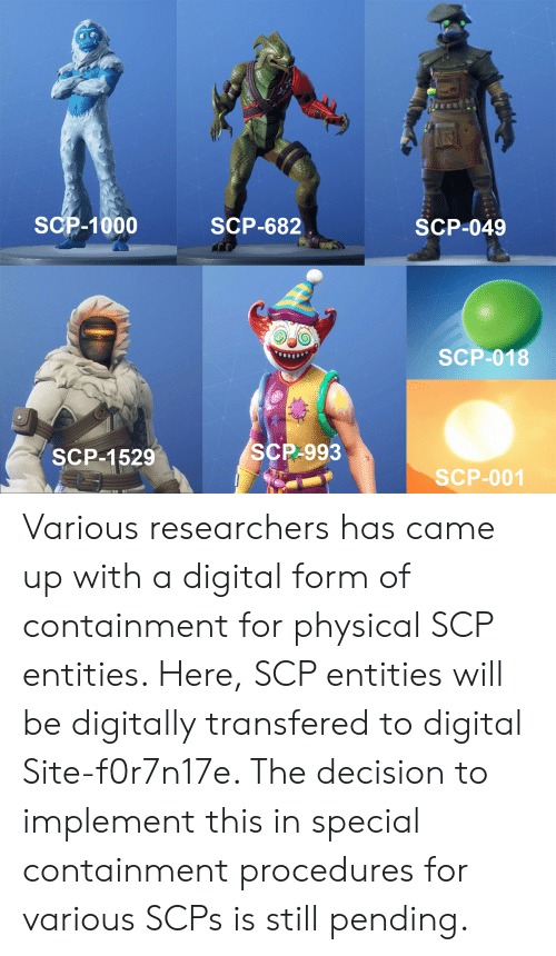 Physical, Scp, and Site: SCP-1000  SCP-682  SCP-049  SCP-018  SCP-1529  SCP-993  SCP-001 Various researchers has came up with a digital form of containment for physical SCP entities. Here, SCP entities will be digitally transfered to digital Site-f0r7n17e. The decision to implement this in special containment procedures for various SCPs is still pending.