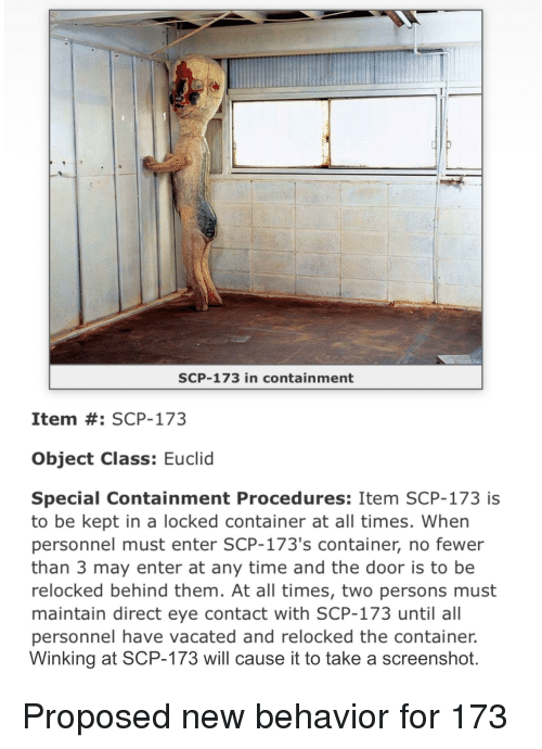 Time, Scp, and Eye: SCP-173 in containment  Item #: SCP-173  Object Class: Euclid  Special Containment Procedures: Item SCP-173 is  to be kept in a locked container at all times. When  personnel must enter SCP-173's container, no fewer  than 3 may enter at any time and the door is to be  relocked behind them. At all times, two persons must  maintain direct eye contact with SCP-173 until all  personnel have vacated and relocked the container.  Winking at SCP-173 will cause it to take a screenshot.