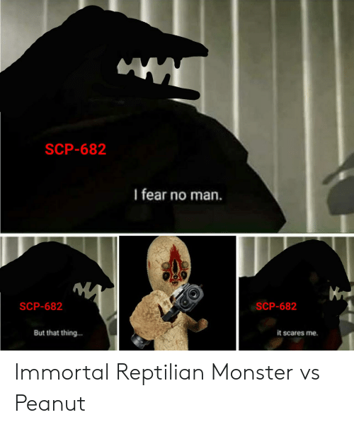 Monster, Fear, and Scp: SCP-682  I fear no man.  SCP-682  SCP-682  But that thing...  it scares me. Immortal Reptilian Monster vs Peanut