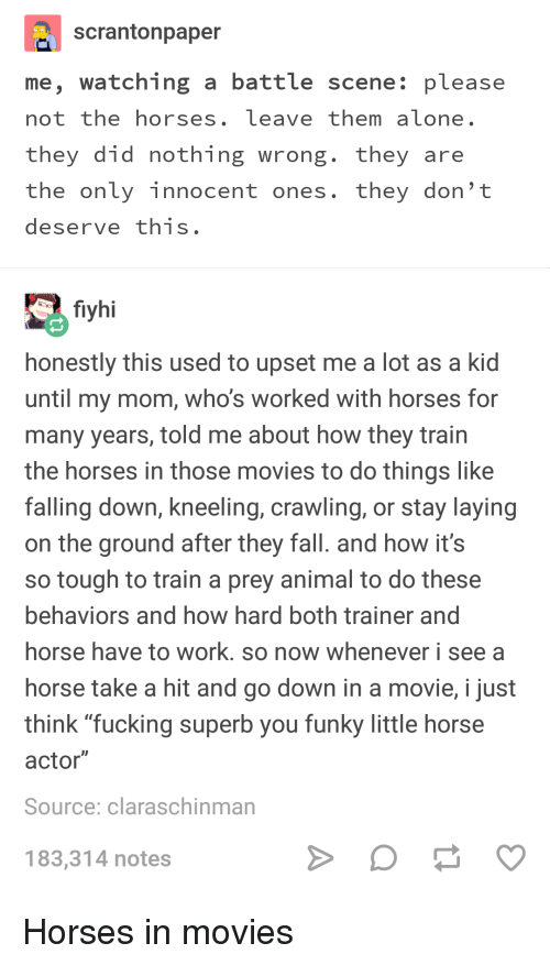 "Fall, Fucking, and Horses: scrantonpaper  me, watching a battle scene: please  not the horses, leave them aïone.  they did nothing wrong. they are  the only innocent ones. they don't  deserve this  fiyhi  honestly this used to upset me a lot as a kid  until my mom, who's worked with horses for  many years, told me about how they train  the horses in those movies to do things like  falling down, kneeling, crawling, or stay laying  on the ground after they fall. and how it's  so tough to train a prey animal to do these  behaviors and how hard both trainer and  horse have to work. so now whenever i see a  horse take a hit and go down in a movie, i just  think ""fucking superb you funky little horse  actor""  Source: claraschinman  183,314 notes"