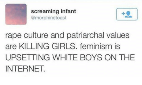 Feminism, Girls, and Internet: screaming infant  @morphinetoast  rape culture and patriarchal values  are KILLING GIRLS. feminism is  UPSETTING WHITE BOYS ON THE  INTERNET.