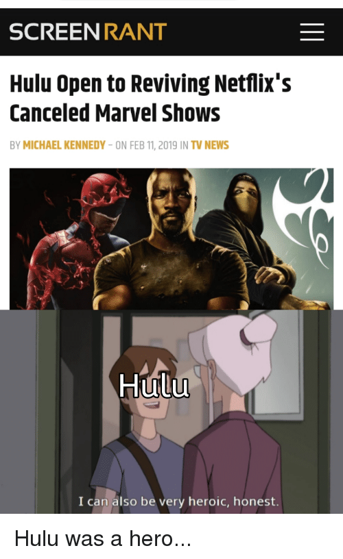 Hulu, News, and Marvel: SCREENRANT  Hulu Open to Reviving Netflix's  Canceled Marvel Shows  BY MICHAEL KENNEDY-ON FEB 11, 2019 IN TV NEWS  Hulu  UT  I can also be very heroic, honest.