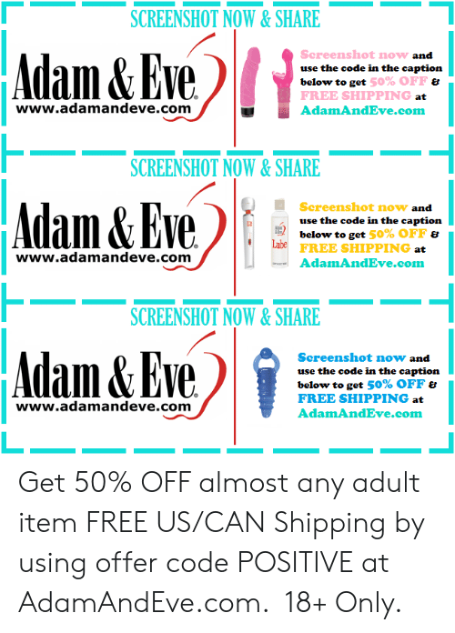 Free, Http, and Eve: SCREENSHOT NOW&SHARE  www.alll&EyeliAdanad  Screenshot now  use the code in the caption  below to get  FREE SHIPPING  AdamAndEve.com  and  50% OFF ย  at  www.adamandeve.com  SCREENSHOT NOW&SHARE  Eve AdamAndmel  Screenshot now and  use the code in the caption  below to get 50% OFF &  FREE SHIPPING  AdamAndEve.com  www.adamandeve.com  SCREENSHOT NOW&SHARE  Adam&Eve  Screenshot now and  use the code in the caption  below to get 50% OFF  FREE SHIPPING at  AdamAndEve.com  www.adamandeve.com  1    Get 50% OFF almost any adult item  FREE US/CAN Shipping by using offer code POSITIVE at AdamAndEve.com.  18+ Only.