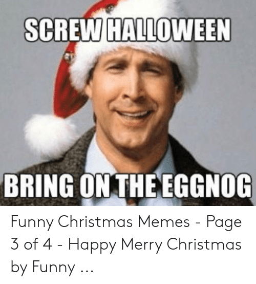 Funny Christmas Memes.Screw Halloween Bring On The Eggnog Funny Christmas Memes