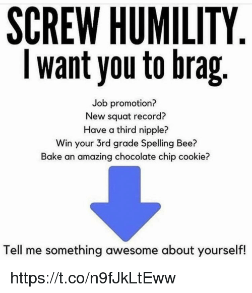 Memes, Chocolate, and Record: SCREW HUMILITY  I want you to brag  Job promotion?  New squat record?  Have a third nipple?  Win your 3rd grade Spelling Bee?  Bake an amazing chocolate chip cookie?  Tell me something awesome about yourself! https://t.co/n9fJkLtEww