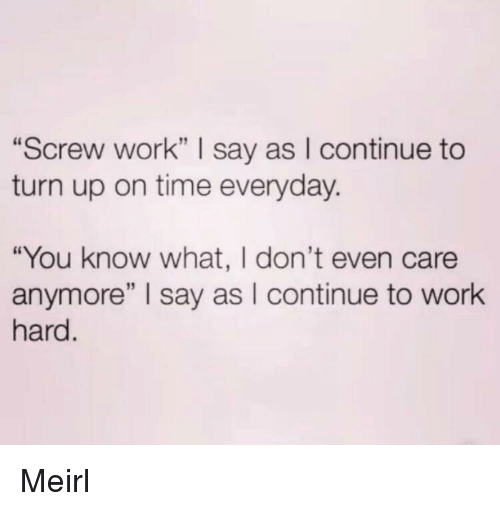 """Turn Up, Work, and Time: """"Screw work"""" I say as I continue to  turn up on time everyday.  """"You know what, I don't even care  anymore"""" I say as I continue to work  hard Meirl"""
