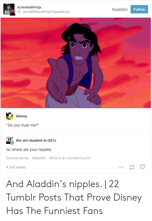 """Aladdin, Disney, and Tumblr: screwballninja  youstillhaveitmychippedcup  tumblr  Follow  disney  """"Do you trust me?""""  the-art-student-in-221c  no where are your nipples  Source:disney #aladdin #this is an excellent point  4.143 notes And Aladdin's nipples. 