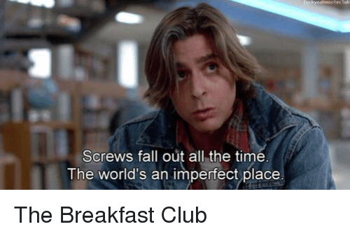 screws fall out all the time the worlds an imperfect 11497222 screws fall out all the time the world's an imperfect place the,Breakfast Club Memes