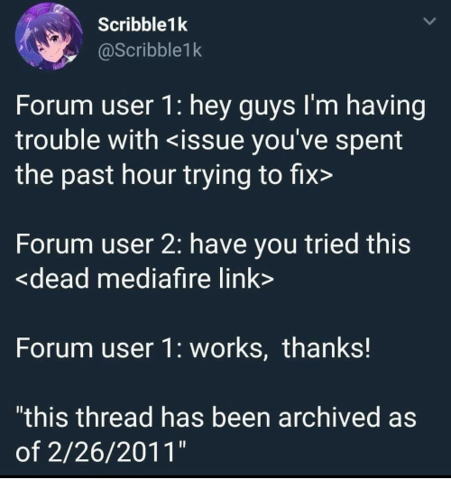 """Link, Been, and You: Scribble1k  @Scribble1k  Forum user 1: hey guys l'm having  trouble with <issue you've spent  the past hour trying to fix>  Forum user 2: have you tried this  <dead mediafire link  Forum user 1: works, thanks!  """"this thread has been archived as  of 2/26/2011"""""""
