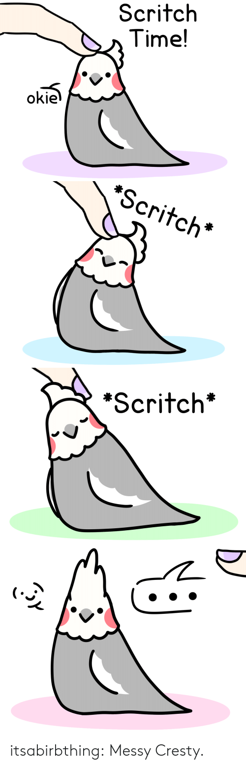 Tumblr, Blog, and Time: Scritch  Time!  okie   *Scritch*   *Scritch' itsabirbthing:  Messy Cresty.